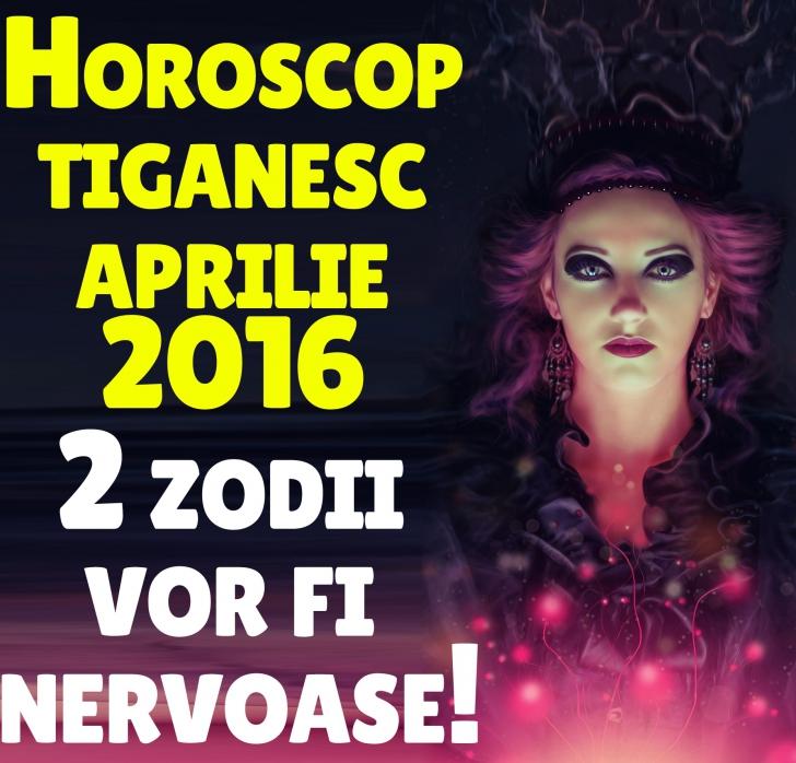 HOROSCOP ȚIGĂNESC APRILIE 2016. 2 zodii vor fi tare nervoase toată luna!